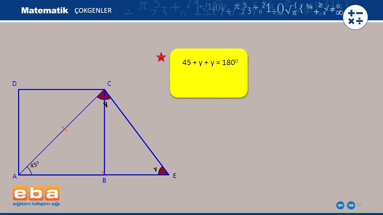 30 ÇOKGENLER A C B D y 45 + y + y = 180 0 E 45 0 y