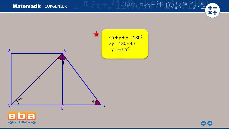31 ÇOKGENLER A C B D y 45 + y + y = 180 0 2y = 180 - 45 y = 67,5 0 E 45 0 y
