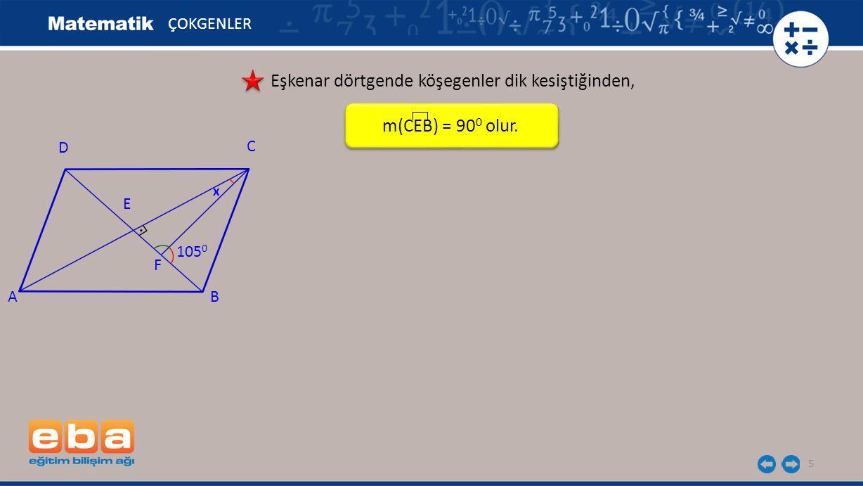 6 ÇOKGENLER Eşkenar dörtgende köşegenler dik kesiştiğinden, CFE açısı ile CFB açısı bütünler olduğundan, m(CFE) = 180 0 – 105 0 = 75 0 bulunur.