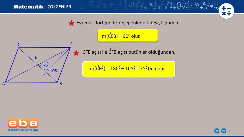 6 ÇOKGENLER Eşkenar dörtgende köşegenler dik kesiştiğinden, CFE açısı ile CFB açısı bütünler olduğundan, m(CFE) = 180 0 – 105 0 = 75 0 bulunur. A C B