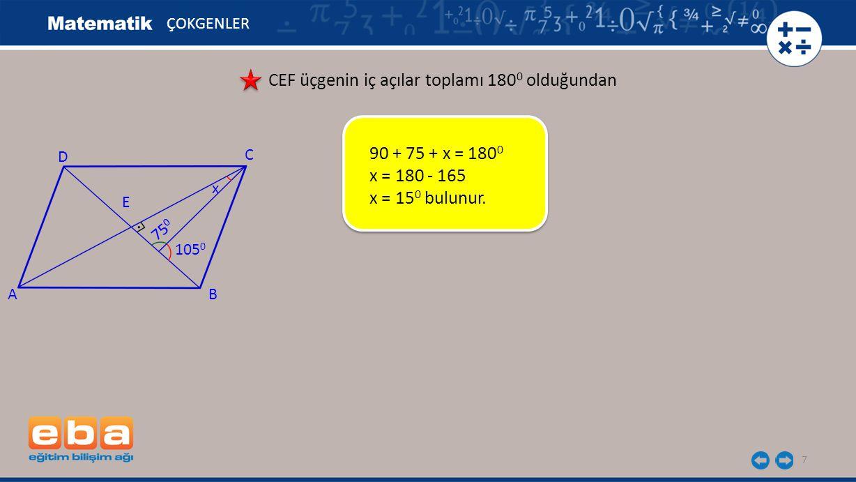 7 ÇOKGENLER CEF üçgenin iç açılar toplamı 180 0 olduğundan 90 + 75 + x = 180 0 x = 180 - 165 x = 15 0 bulunur. A C B D E 105 0 x 75 0