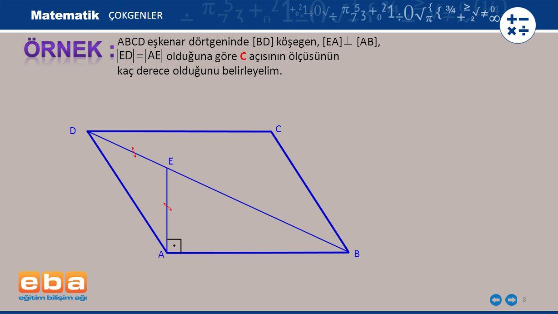 8 ABCD eşkenar dörtgeninde [BD] köşegen, [EA] [AB], olduğuna göre C açısının ölçüsünün kaç derece olduğunu belirleyelim. ÇOKGENLER C A B D E