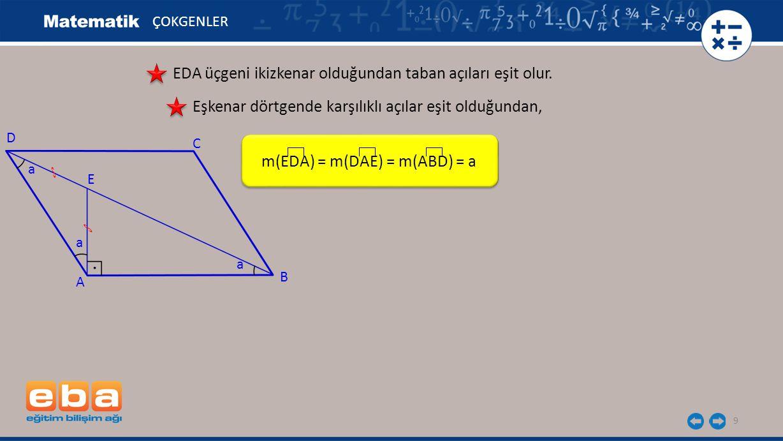 9 EDA üçgeni ikizkenar olduğundan taban açıları eşit olur. m(EDA) = m(DAE) = m(ABD) = a A C B D E Eşkenar dörtgende karşılıklı açılar eşit olduğundan,