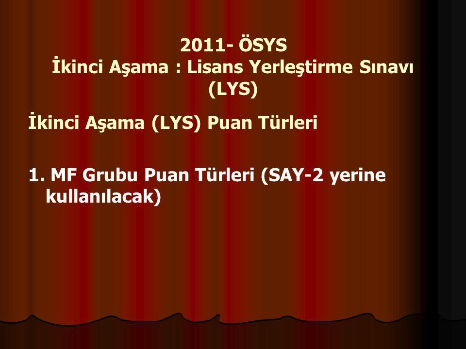 2011- ÖSYS İkinci Aşama : Lisans Yerleştirme Sınavı (LYS) İkinci Aşama (LYS) Puan Türleri 1. MF Grubu Puan Türleri (SAY-2 yerine kullanılacak)