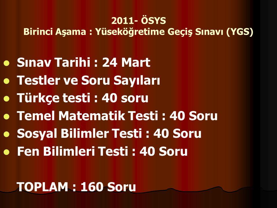 2011- ÖSYS Birinci Aşama : Yüseköğretime Geçiş Sınavı (YGS) Sınav Tarihi : 24 Mart Testler ve Soru Sayıları Türkçe testi : 40 soru Temel Matematik Tes