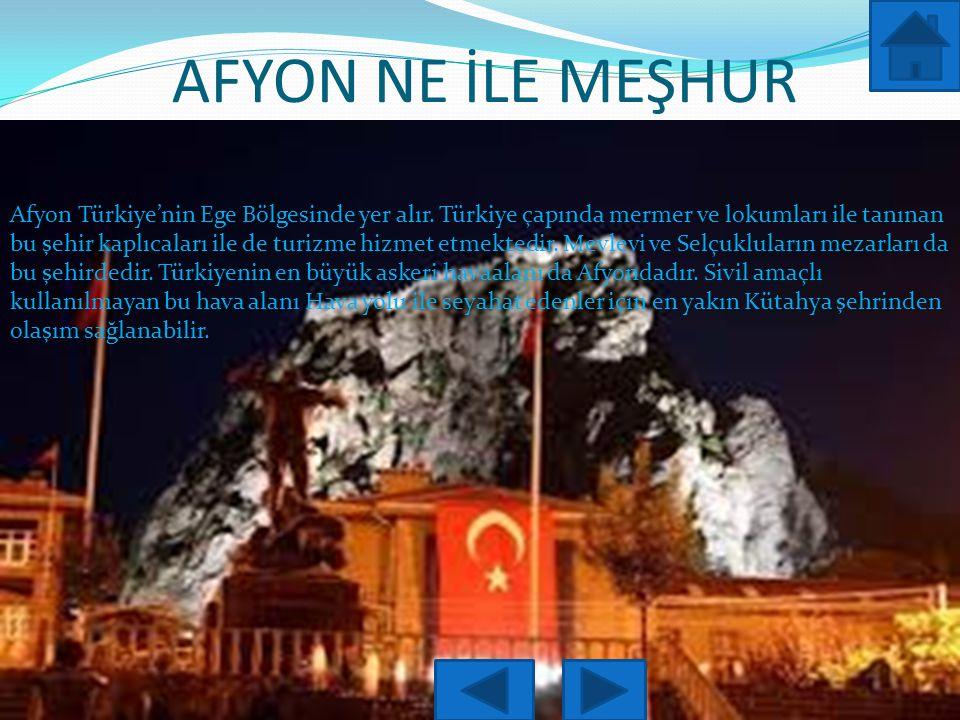 AFYON NE İLE MEŞHUR Afyon Türkiye'nin Ege Bölgesinde yer alır.