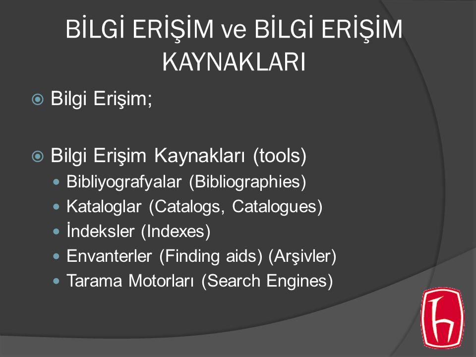 BİLGİ ERİŞİM ve BİLGİ ERİŞİM KAYNAKLARI  Bilgi Erişim;  Bilgi Erişim Kaynakları (tools) Bibliyografyalar (Bibliographies) Kataloglar (Catalogs, Catalogues) İndeksler (Indexes) Envanterler (Finding aids) (Arşivler) Tarama Motorları (Search Engines)