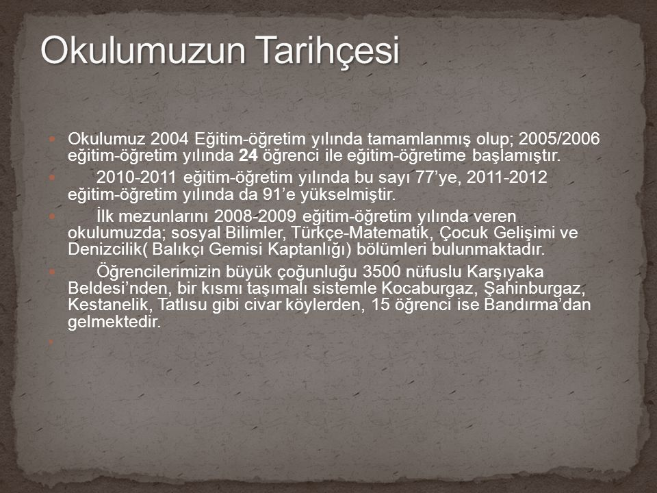 Okulumuz 2004 Eğitim-öğretim yılında tamamlanmış olup; 2005/2006 eğitim-öğretim yılında 24 öğrenci ile eğitim-öğretime başlamıştır. 2010-2011 eğitim-ö