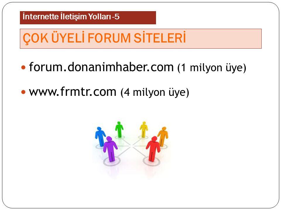 forum.donanimhaber.com (1 milyon üye) www.frmtr.com (4 milyon üye) ÇOK ÜYELİ FORUM SİTELERİ İnternette İletişim Yolları -5