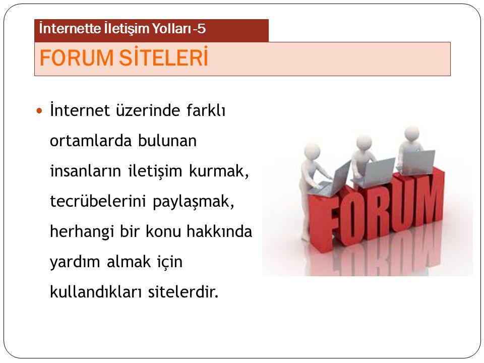 İnternette her konu hakkında bilgi alabileceğimiz, karşılıklı fikir alışverişinde bulunabileceğimiz forumlar vardır.
