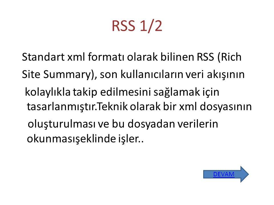 RSS 1/2 Standart xml formatı olarak bilinen RSS (Rich Site Summary), son kullanıcıların veri akışının kolaylıkla takip edilmesini sağlamak için tasarlanmıştır.Teknik olarak bir xml dosyasının oluşturulması ve bu dosyadan verilerin okunmasışeklinde işler..