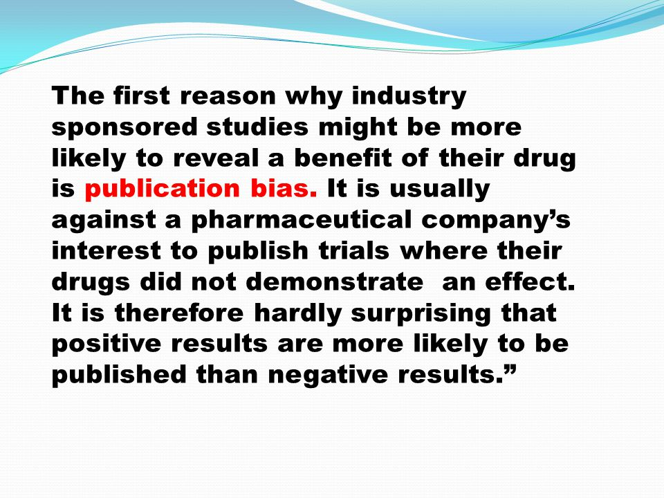 The first reason why industry sponsored studies might be more likely to reveal a benefit of their drug is publication bias. It is usually against a ph