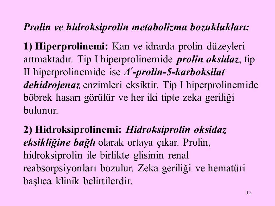 12 Prolin ve hidroksiprolin metabolizma bozuklukları: 1) Hiperprolinemi: Kan ve idrarda prolin düzeyleri artmaktadır. Tip I hiperprolinemide prolin ok
