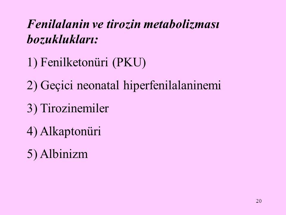 20 Fenilalanin ve tirozin metabolizması bozuklukları: 1) Fenilketonüri (PKU) 2) Geçici neonatal hiperfenilalaninemi 3) Tirozinemiler 4) Alkaptonüri 5)