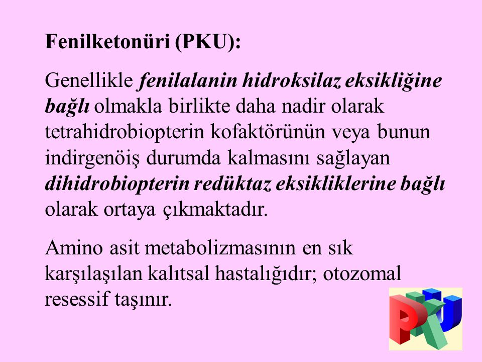 21 Fenilketonüri (PKU): Genellikle fenilalanin hidroksilaz eksikliğine bağlı olmakla birlikte daha nadir olarak tetrahidrobiopterin kofaktörünün veya