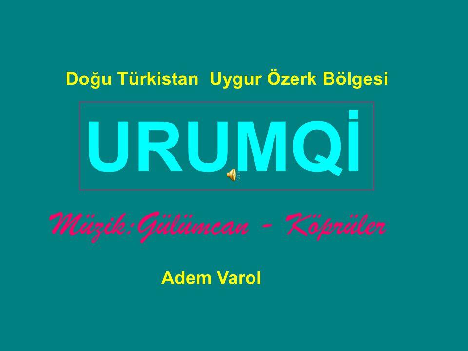 Doğu Türkistan Uygur Özerk Bölgesi URUMQİ Müzik:Gülümcan - Köprüler Adem Varol