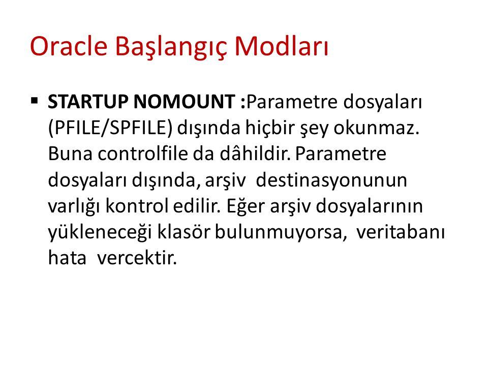 Oracle Başlangıç Modları  STARTUP NOMOUNT :Parametre dosyaları (PFILE/SPFILE) dışında hiçbir şey okunmaz. Buna controlfile da dâhildir. Parametre dos