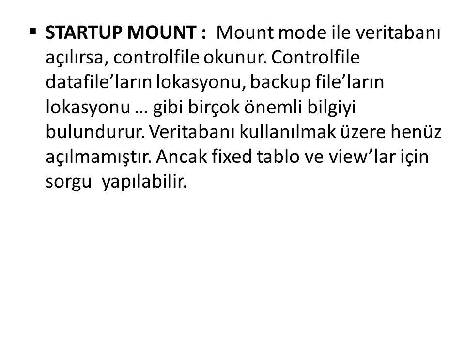 STARTUP MOUNT : Mount mode ile veritabanı açılırsa, controlfile okunur. Controlfile datafile'ların lokasyonu, backup file'ların lokasyonu … gibi bir