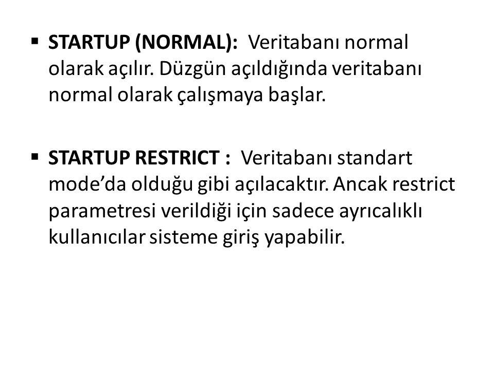  STARTUP (NORMAL): Veritabanı normal olarak açılır. Düzgün açıldığında veritabanı normal olarak çalışmaya başlar.  STARTUP RESTRICT : Veritabanı sta