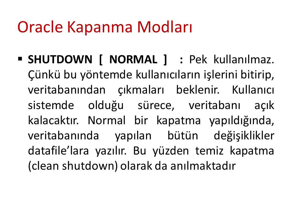 Oracle Kapanma Modları  SHUTDOWN [ NORMAL ] : Pek kullanılmaz. Çünkü bu yöntemde kullanıcıların işlerini bitirip, veritabanından çıkmaları beklenir.