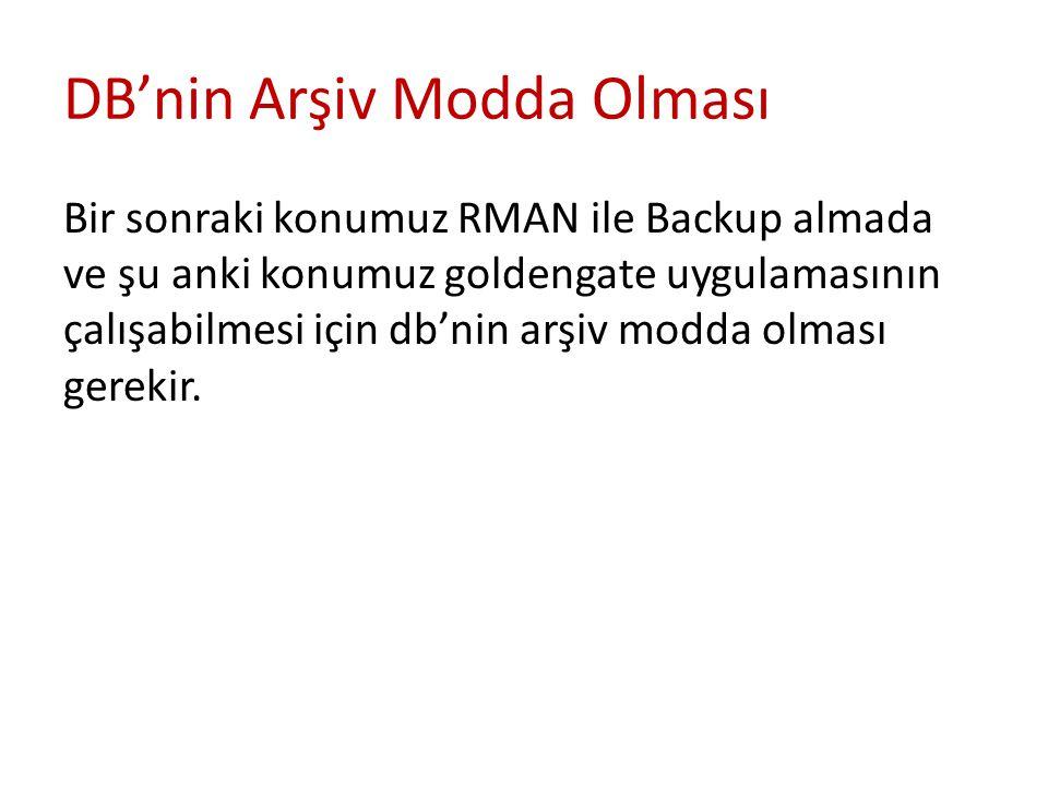 DB'nin Arşiv Modda Olması Bir sonraki konumuz RMAN ile Backup almada ve şu anki konumuz goldengate uygulamasının çalışabilmesi için db'nin arşiv modda