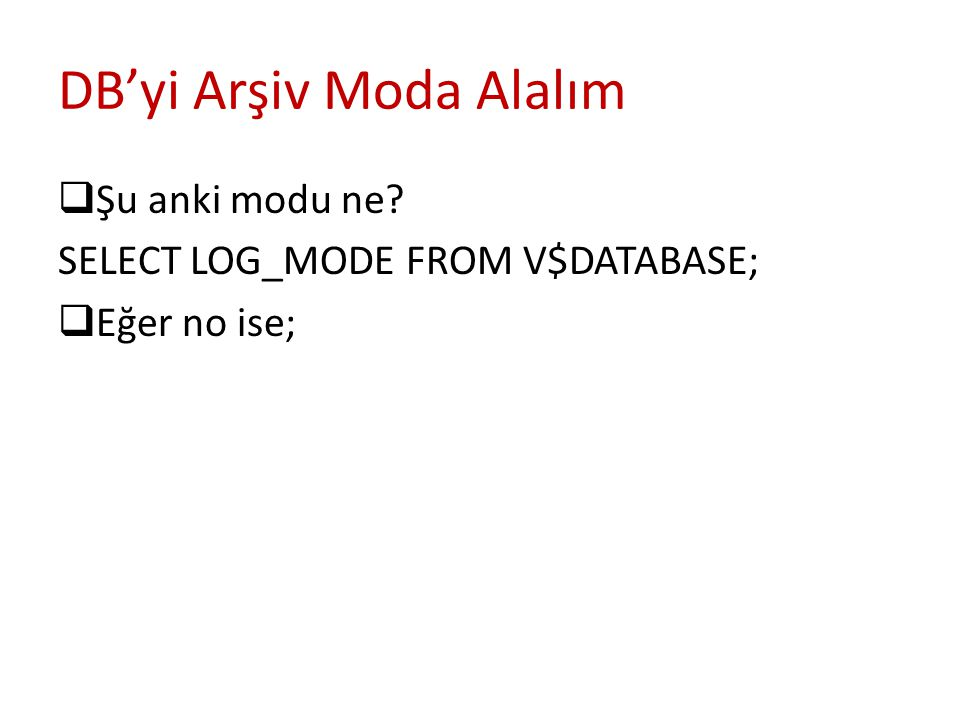 DB'yi Arşiv Moda Alalım  Şu anki modu ne SELECT LOG_MODE FROM V$DATABASE;  Eğer no ise;