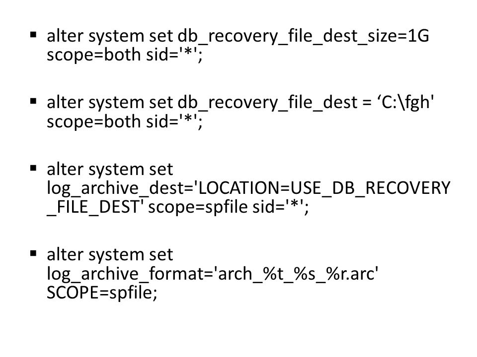  alter system set db_recovery_file_dest_size=1G scope=both sid= * ;  alter system set db_recovery_file_dest = 'C:\fgh scope=both sid= * ;  alter system set log_archive_dest= LOCATION=USE_DB_RECOVERY _FILE_DEST scope=spfile sid= * ;  alter system set log_archive_format= arch_%t_%s_%r.arc SCOPE=spfile;