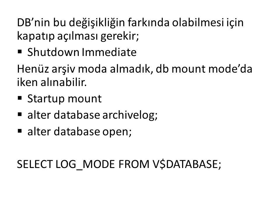 DB'nin bu değişikliğin farkında olabilmesi için kapatıp açılması gerekir;  Shutdown Immediate Henüz arşiv moda almadık, db mount mode'da iken alınabi