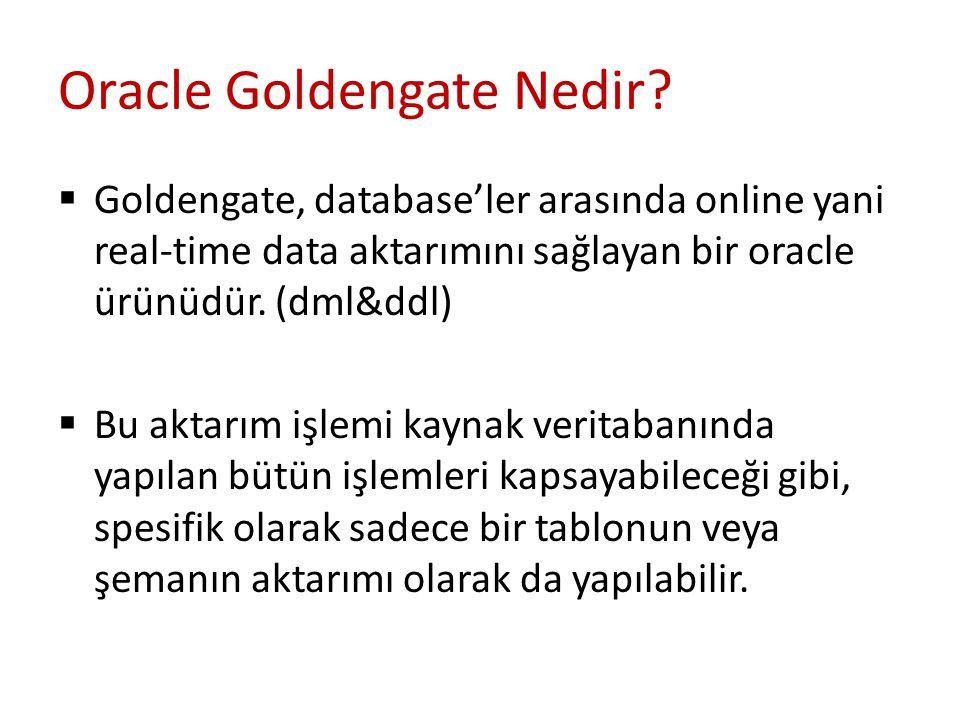 Oracle Goldengate Nedir?  Goldengate, database'ler arasında online yani real-time data aktarımını sağlayan bir oracle ürünüdür. (dml&ddl)  Bu aktarı