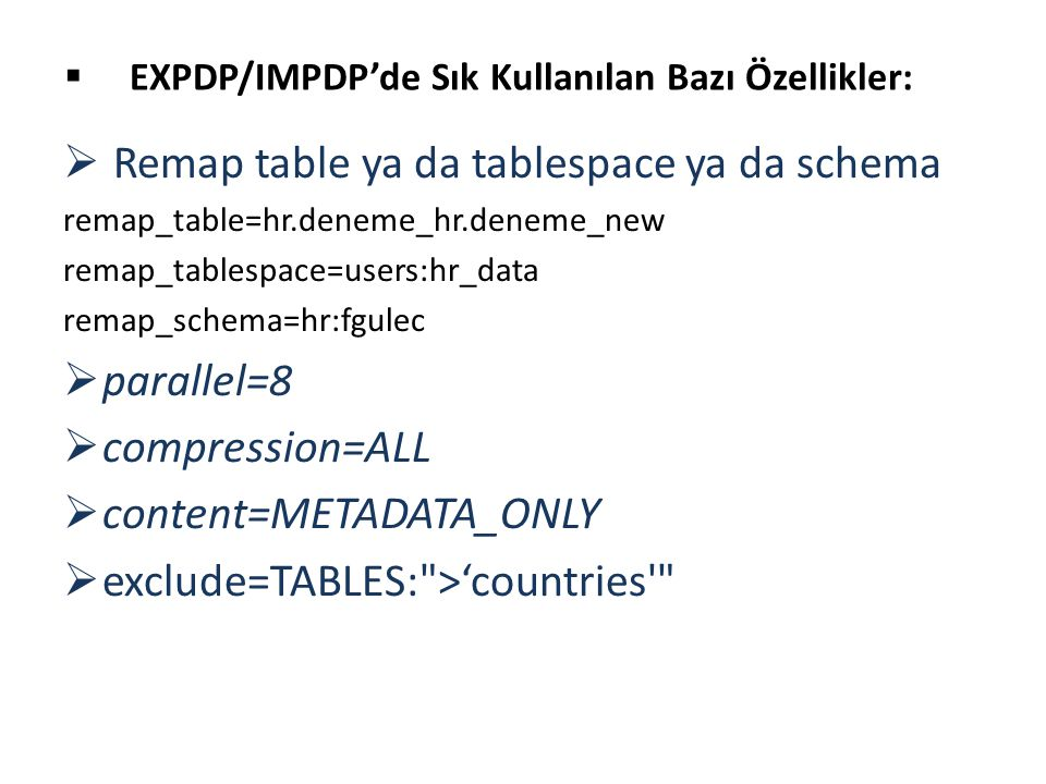  Remap table ya da tablespace ya da schema remap_table=hr.deneme_hr.deneme_new remap_tablespace=users:hr_data remap_schema=hr:fgulec  parallel=8  compression=ALL  content=METADATA_ONLY  exclude=TABLES: >'countries  EXPDP/IMPDP'de Sık Kullanılan Bazı Özellikler: