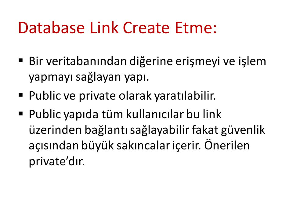  Create / Drop Public Link: CREATE PUBLIC DATABASE LINK CONNECT TO FGULEC IDENTIFIED BY USING '(DESCRIPTION = (ADDRESS = (PROTOCOL = TCP) (HOST = UM80040668N.tt-tim.tr)(PORT = 1521)) (CONNECT_DATA = (SERVER = DEDICATED) (SERVICE_NAME = XE) ) )' Drop public database link ; Bağlanılacak db'nin TNS'i