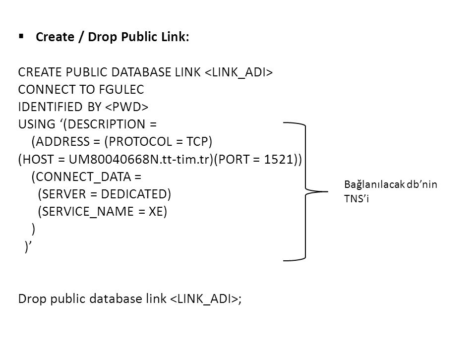  Create / Drop Public Link: CREATE PUBLIC DATABASE LINK CONNECT TO FGULEC IDENTIFIED BY USING '(DESCRIPTION = (ADDRESS = (PROTOCOL = TCP) (HOST = UM80040668N.tt-tim.tr)(PORT = 1521)) (CONNECT_DATA = (SERVER = DEDICATED) (SERVICE_NAME = XE) ) )' Drop public database link ; Bağlanılacak db'nin TNS'i