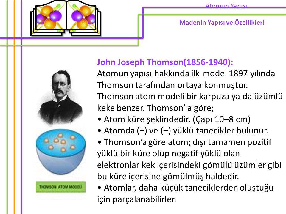 John Joseph Thomson(1856-1940): Atomun yapısı hakkında ilk model 1897 yılında Thomson tarafından ortaya konmuştur. Thomson atom modeli bir karpuza ya