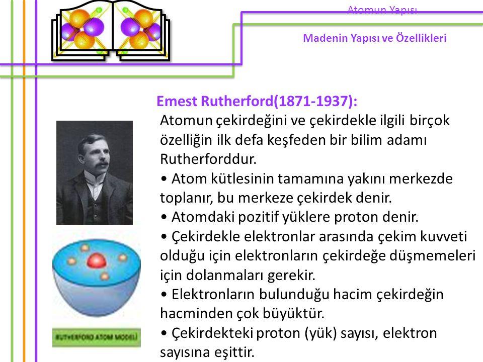 Emest Rutherford(1871-1937): Atomun çekirdeğini ve çekirdekle ilgili birçok özelliğin ilk defa keşfeden bir bilim adamı Rutherforddur. Atom kütlesinin