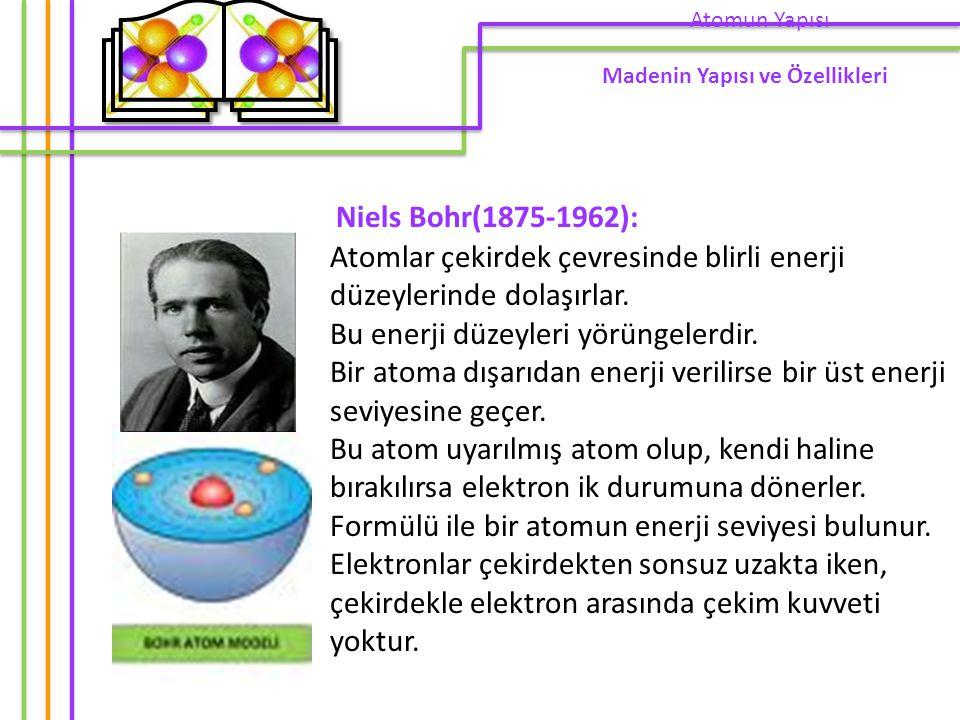 Niels Bohr(1875-1962): Atomlar çekirdek çevresinde blirli enerji düzeylerinde dolaşırlar. Bu enerji düzeyleri yörüngelerdir. Bir atoma dışarıdan enerj