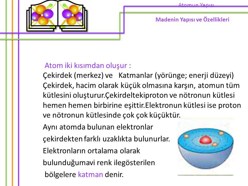 Atom iki kısımdan oluşur : Çekirdek (merkez) ve Katmanlar (yörünge; enerji düzeyi) Çekirdek, hacim olarak küçük olmasına karşın, atomun tüm kütlesini oluşturur.Çekirdeltekiproton ve nötronun kütlesi hemen hemen birbirine eşittir.Elektronun kütlesi ise proton ve nötronun kütlesinde çok çok küçüktür.