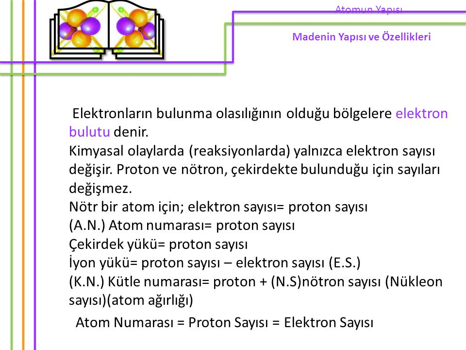 Elektronların bulunma olasılığının olduğu bölgelere elektron bulutu denir. Kimyasal olaylarda (reaksiyonlarda) yalnızca elektron sayısı değişir. Proto