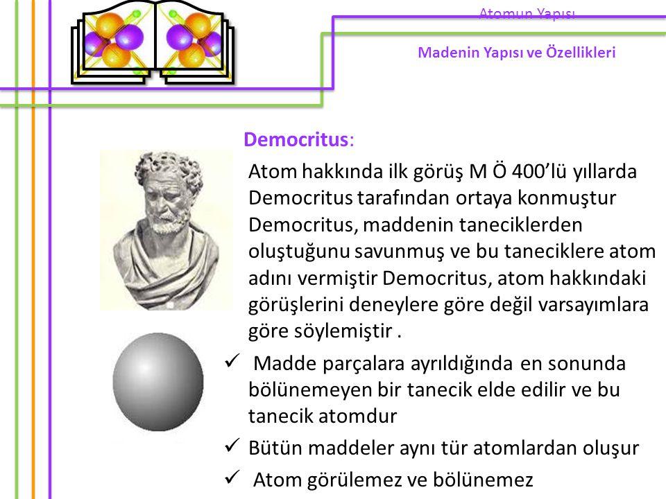 Democritus: Atom hakkında ilk görüş M Ö 400'lü yıllarda Democritus tarafından ortaya konmuştur Democritus, maddenin taneciklerden oluştuğunu savunmuş ve bu taneciklere atom adını vermiştir Democritus, atom hakkındaki görüşlerini deneylere göre değil varsayımlara göre söylemiştir.