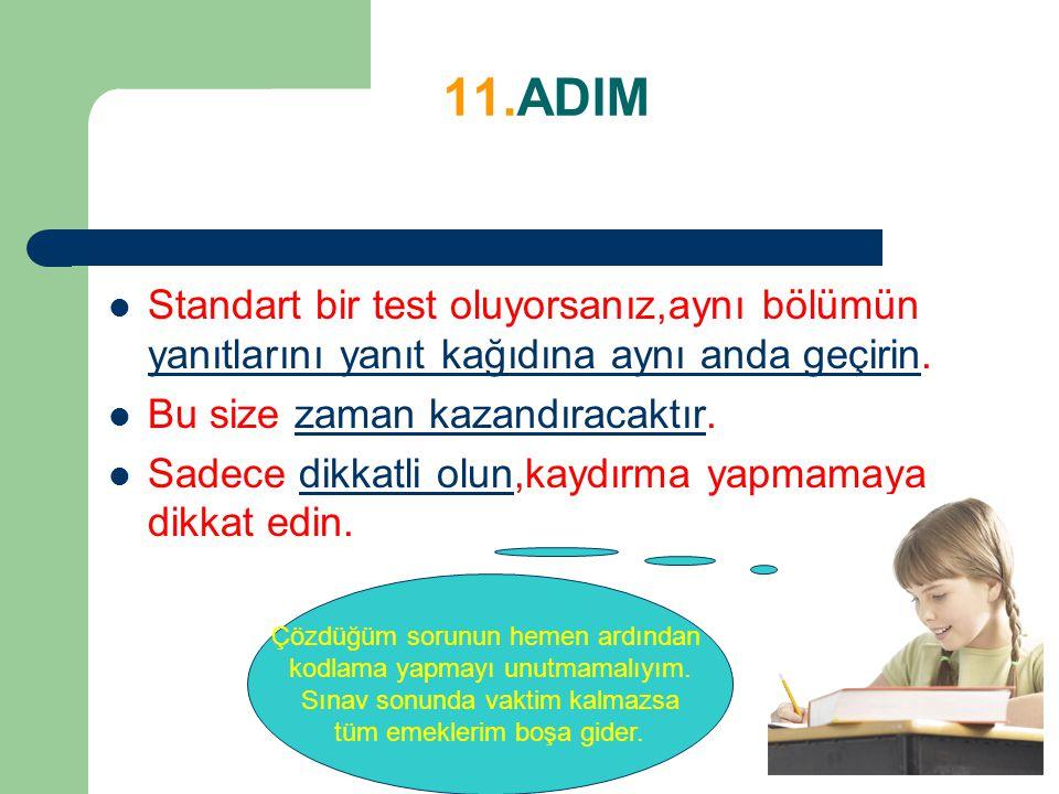 11.ADIM Standart bir test oluyorsanız,aynı bölümün yanıtlarını yanıt kağıdına aynı anda geçirin. Bu size zaman kazandıracaktır. Sadece dikkatli olun,k