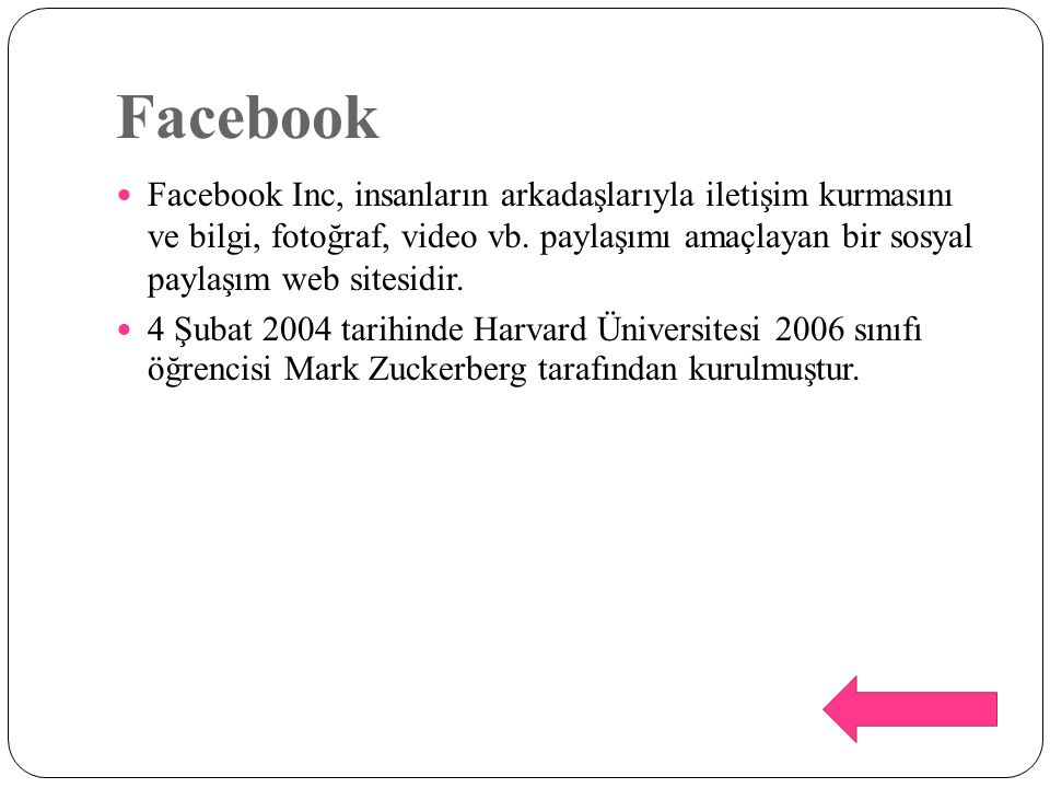 Facebook Facebook Inc, insanların arkadaşlarıyla iletişim kurmasını ve bilgi, fotoğraf, video vb. paylaşımı amaçlayan bir sosyal paylaşım web sitesidi