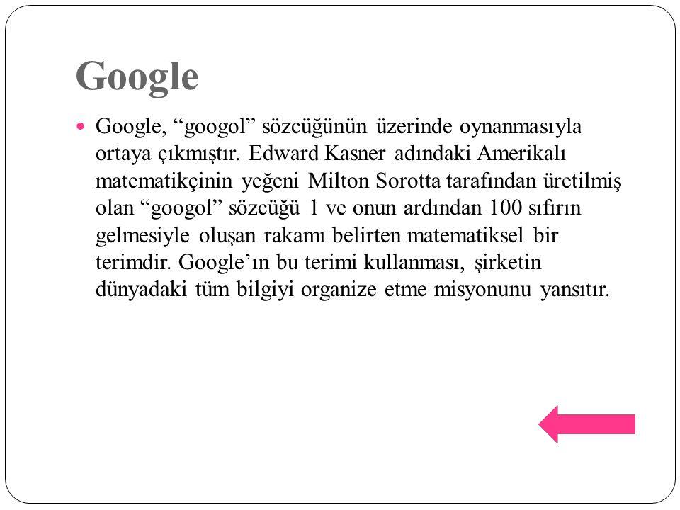 """Google Google, """"googol"""" sözcüğünün üzerinde oynanmasıyla ortaya çıkmıştır. Edward Kasner adındaki Amerikalı matematikçinin yeğeni Milton Sorotta taraf"""
