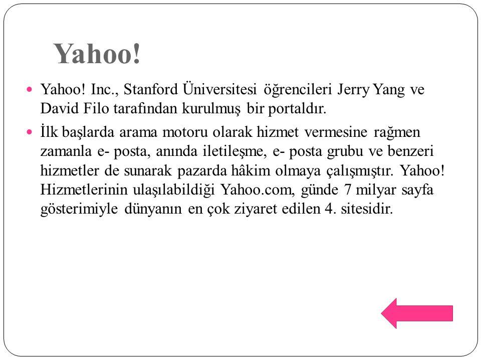 Yahoo! Yahoo! Inc., Stanford Üniversitesi öğrencileri Jerry Yang ve David Filo tarafından kurulmuş bir portaldır. İlk başlarda arama motoru olarak hiz