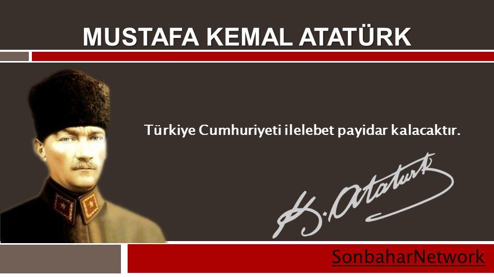 MUSTAFA KEMAL ATATÜRK SonbaharNetwork Türkiye Cumhuriyeti ilelebet payidar kalacaktır.