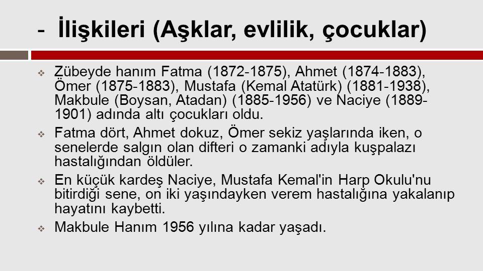 - İlişkileri (Aşklar, evlilik, çocuklar)  Zübeyde hanım Fatma (1872-1875), Ahmet (1874-1883), Ömer (1875-1883), Mustafa (Kemal Atatürk) (1881-1938),
