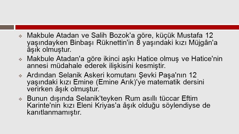  Makbule Atadan ve Salih Bozok'a göre, küçük Mustafa 12 yaşındayken Binbaşı Rüknettin'in 8 yaşındaki kızı Müjgân'a âşık olmuştur.  Makbule Atadan'a