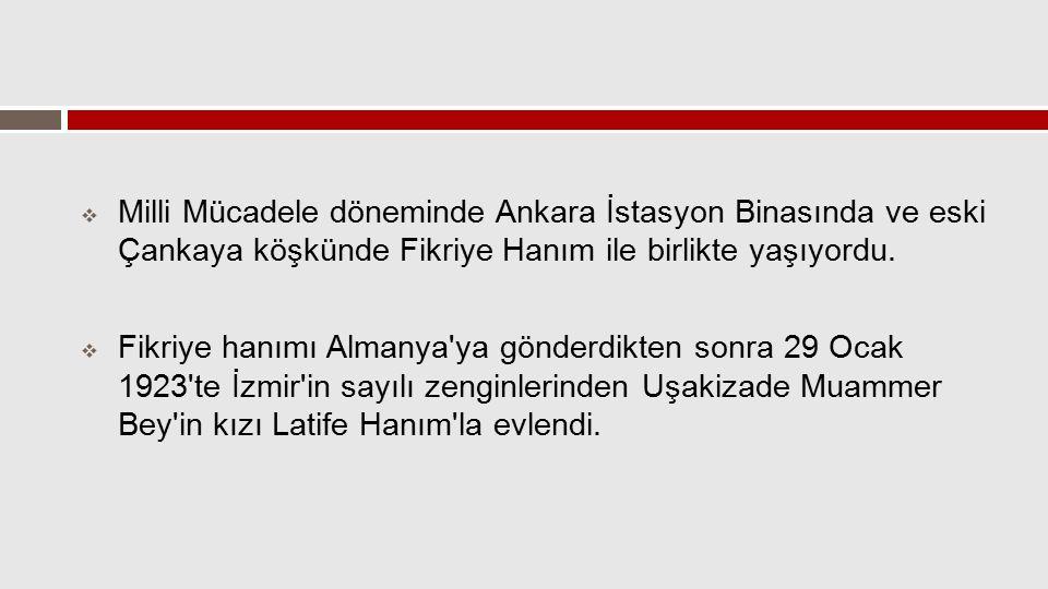  Milli Mücadele döneminde Ankara İstasyon Binasında ve eski Çankaya köşkünde Fikriye Hanım ile birlikte yaşıyordu.  Fikriye hanımı Almanya'ya gönder
