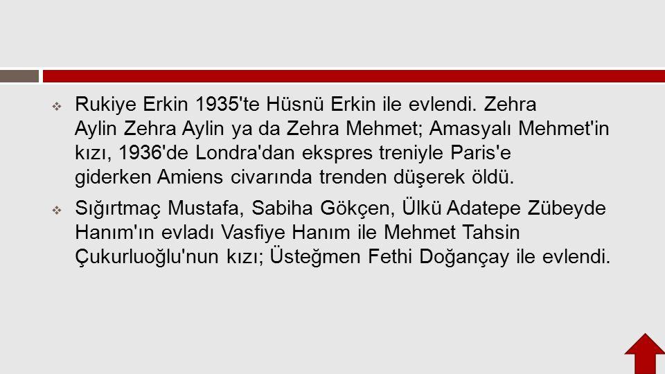  Rukiye Erkin 1935'te Hüsnü Erkin ile evlendi. Zehra Aylin Zehra Aylin ya da Zehra Mehmet; Amasyalı Mehmet'in kızı, 1936'de Londra'dan ekspres treniy