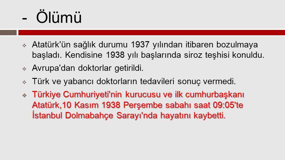 - Ölümü  Atatürk'ün sağlık durumu 1937 yılından itibaren bozulmaya başladı. Kendisine 1938 yılı başlarında siroz teşhisi konuldu.  Avrupa'dan doktor