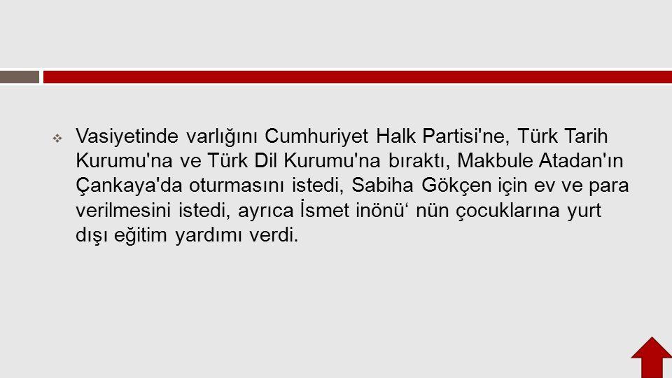  Vasiyetinde varlığını Cumhuriyet Halk Partisi'ne, Türk Tarih Kurumu'na ve Türk Dil Kurumu'na bıraktı, Makbule Atadan'ın Çankaya'da oturmasını istedi