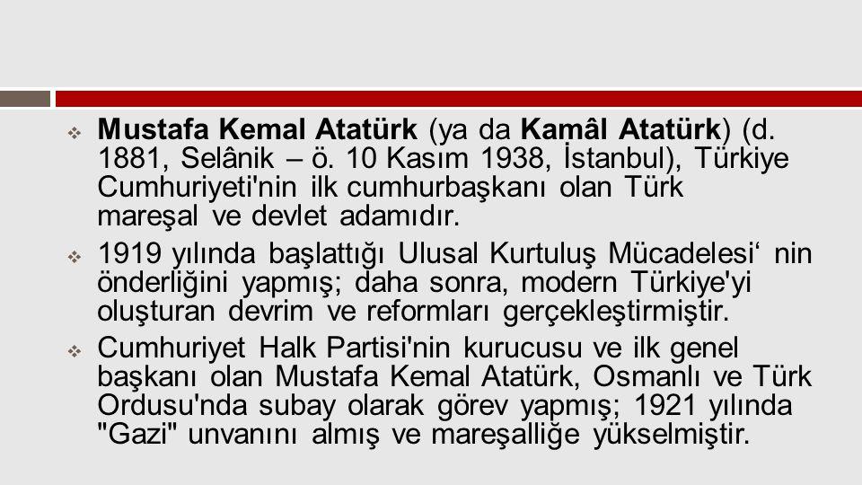  Mustafa Kemal Atatürk (ya da Kamâl Atatürk) (d. 1881, Selânik – ö. 10 Kasım 1938, İstanbul), Türkiye Cumhuriyeti'nin ilk cumhurbaşkanı olan Türk mar